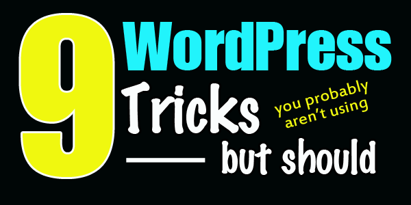 9 WordPress Tricks You Aren't Using But Should